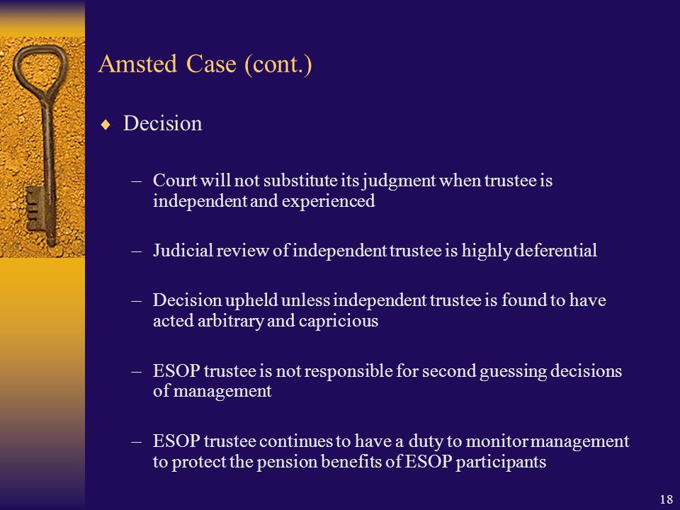18 Amsted Case (cont.)  Decision –Court will not substitute its judgment when trustee is independent and experienced –Judicial review of independent trustee is highly deferential –Decision upheld unless independent trustee is found to have acted arbitrary and capricious –ESOP trustee is not responsible for second guessing decisions of management –ESOP trustee continues to have a duty to monitor management to protect the pension benefits of ESOP participants