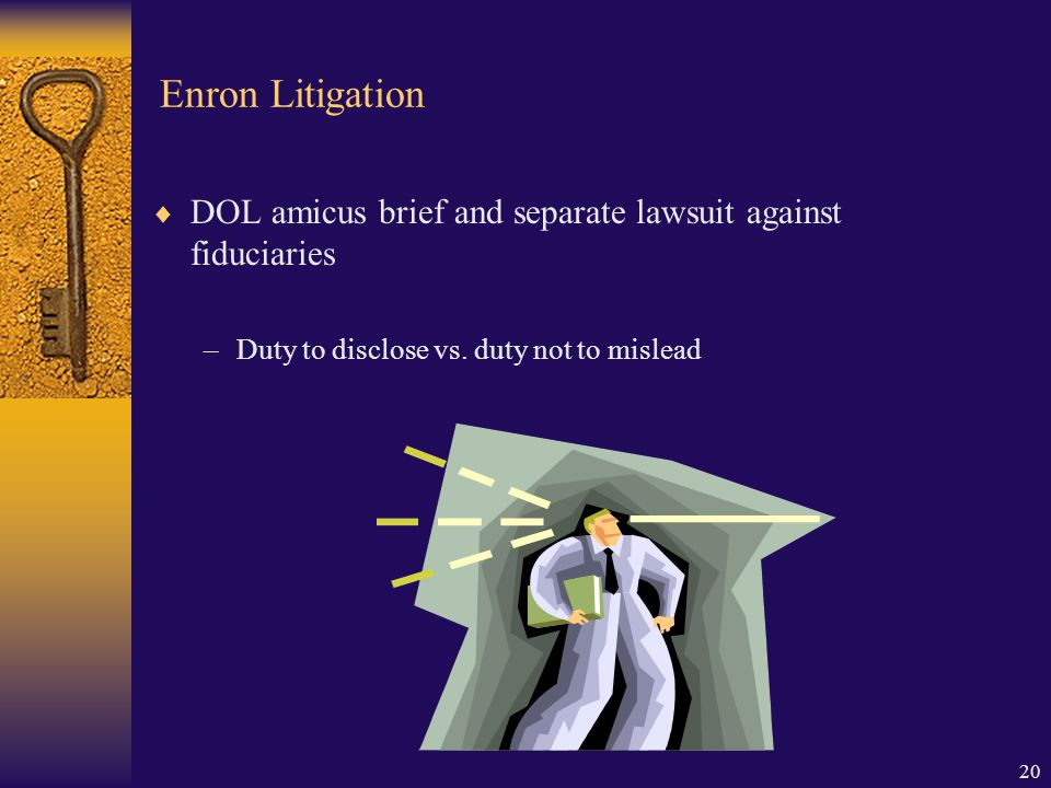 20 Enron Litigation  DOL amicus brief and separate lawsuit against fiduciaries –Duty to disclose vs.
