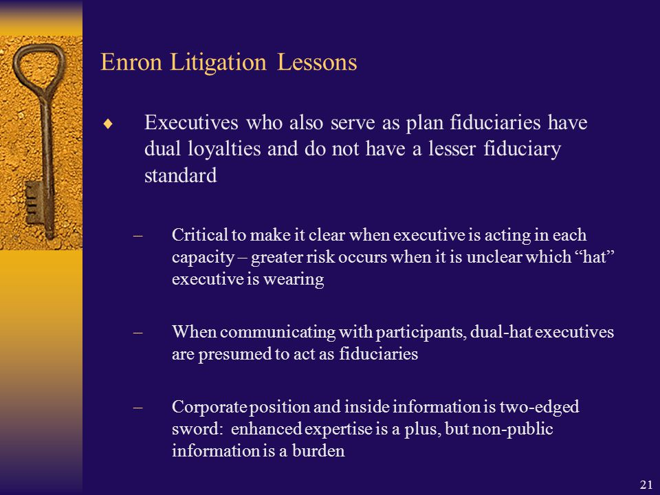 21 Enron Litigation Lessons  Executives who also serve as plan fiduciaries have dual loyalties and do not have a lesser fiduciary standard –Critical to make it clear when executive is acting in each capacity – greater risk occurs when it is unclear which hat executive is wearing –When communicating with participants, dual-hat executives are presumed to act as fiduciaries –Corporate position and inside information is two-edged sword: enhanced expertise is a plus, but non-public information is a burden