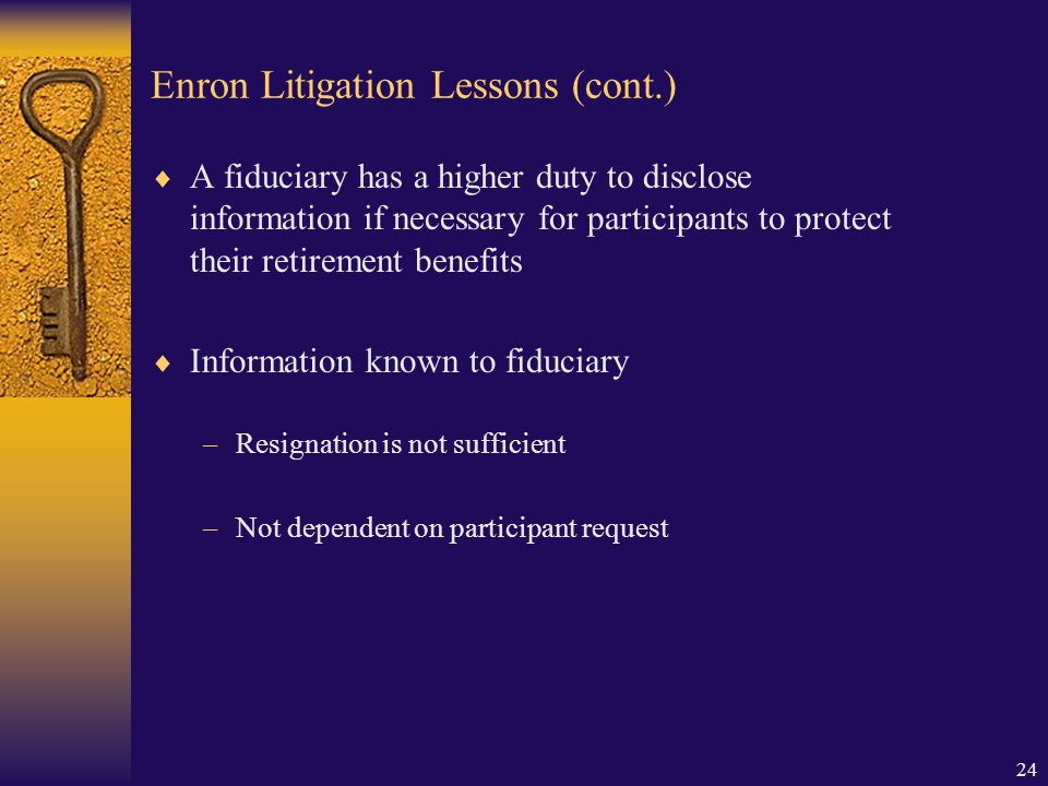 24 Enron Litigation Lessons (cont.)  A fiduciary has a higher duty to disclose information if necessary for participants to protect their retirement benefits  Information known to fiduciary –Resignation is not sufficient –Not dependent on participant request