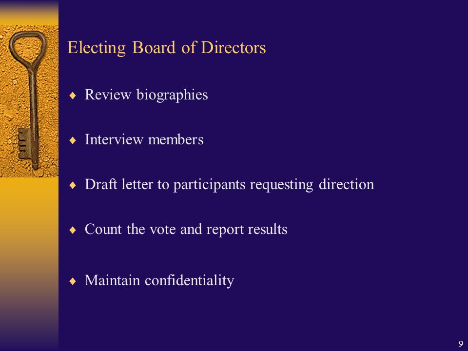 9 Electing Board of Directors  Review biographies  Interview members  Draft letter to participants requesting direction  Count the vote and report results  Maintain confidentiality