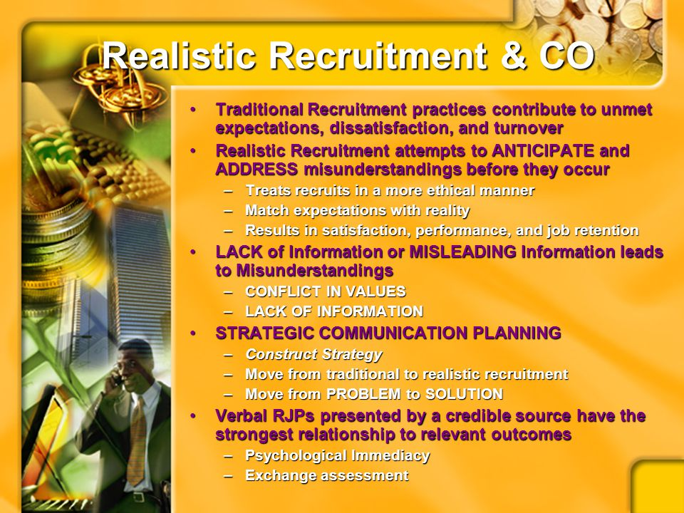 Realistic Recruitment & CO Traditional Recruitment practices contribute to unmet expectations, dissatisfaction, and turnoverTraditional Recruitment practices contribute to unmet expectations, dissatisfaction, and turnover Realistic Recruitment attempts to ANTICIPATE and ADDRESS misunderstandings before they occurRealistic Recruitment attempts to ANTICIPATE and ADDRESS misunderstandings before they occur –Treats recruits in a more ethical manner –Match expectations with reality –Results in satisfaction, performance, and job retention LACK of Information or MISLEADING Information leads to MisunderstandingsLACK of Information or MISLEADING Information leads to Misunderstandings –CONFLICT IN VALUES –LACK OF INFORMATION STRATEGIC COMMUNICATION PLANNINGSTRATEGIC COMMUNICATION PLANNING –Construct Strategy –Move from traditional to realistic recruitment –Move from PROBLEM to SOLUTION Verbal RJPs presented by a credible source have the strongest relationship to relevant outcomesVerbal RJPs presented by a credible source have the strongest relationship to relevant outcomes –Psychological Immediacy –Exchange assessment