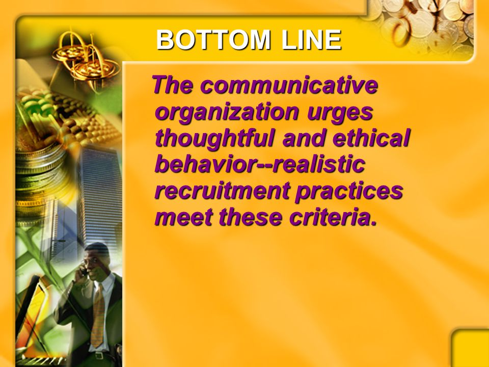 BOTTOM LINE The communicative organization urges thoughtful and ethical behavior--realistic recruitment practices meet these criteria. The communicati