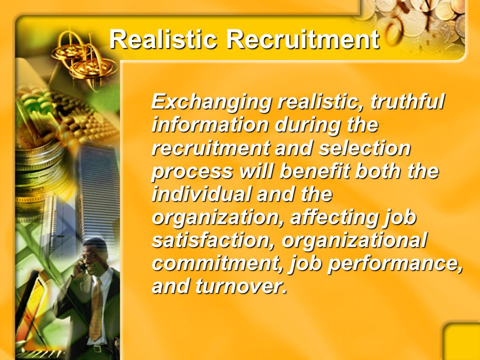 SUMMARY Recruitment is a vital component of organizational behaviorRecruitment is a vital component of organizational behavior Information exchanged (or not exchanged) during the process can affect important factorsInformation exchanged (or not exchanged) during the process can affect important factors More beneficial to engage in realistic, honest communicationMore beneficial to engage in realistic, honest communication Potential benefitsPotential benefits –Met expectations –Increased job satisfaction –Increased performance –Reduced Turnover Exaggerating important information has substantial financial and human costsExaggerating important information has substantial financial and human costs