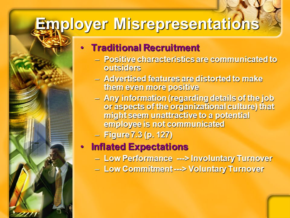 Employer Misrepresentations Traditional RecruitmentTraditional Recruitment –Positive characteristics are communicated to outsiders –Advertised features are distorted to make them even more positive –Any information (regarding details of the job or aspects of the organizational culture) that might seem unattractive to a potential employee is not communicated –Figure 7.3 (p.