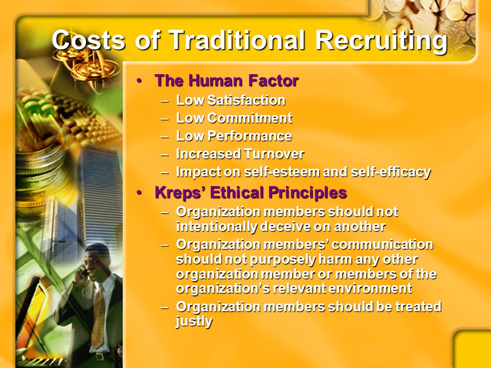 Costs of Traditional Recruiting The Financial FactorThe Financial Factor –Employment Management Association (EMA) –Exempt from overtime COST-PER-HIRE = $6,359.00COST-PER-HIRE = $6,359.00 –Nonexempt COST-PER-HIRE = $3,310.00COST-PER-HIRE = $3,310.00 –INTERNAL COSTS Employment/Recruiting salaries and benefitsEmployment/Recruiting salaries and benefits Staff travel, lodging, entertainment, adminStaff travel, lodging, entertainment, admin –EXTERNAL COSTS Travel, lodging, entertainment for recruitersTravel, lodging, entertainment for recruiters –COMPANY VISIT EXPENSES Candidate travel, lodging, meals, interview workday expensesCandidate travel, lodging, meals, interview workday expenses –DIRECT FEES Advertising, job fairs, search fees, referrals, college recruitingAdvertising, job fairs, search fees, referrals, college recruiting –SUPPLEMENTAL DATA Acceptance rates, time-to-start, turnover, relocationAcceptance rates, time-to-start, turnover, relocation