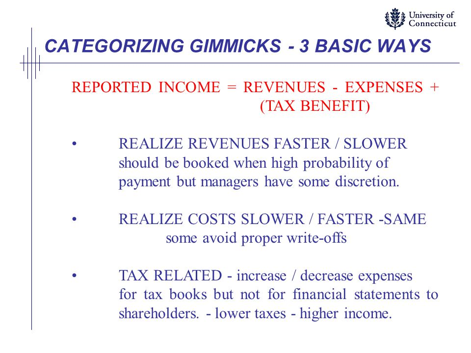 CATEGORIZING GIMMICKS - 3 BASIC WAYS REPORTED INCOME = REVENUES - EXPENSES + (TAX BENEFIT) REALIZE REVENUES FASTER / SLOWER should be booked when high