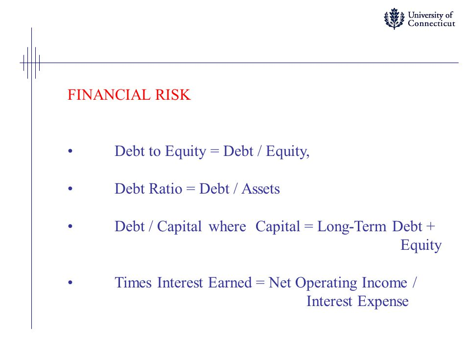 FINANCIAL RISK Debt to Equity = Debt / Equity, Debt Ratio = Debt / Assets Debt / Capital where Capital = Long-Term Debt + Equity Times Interest Earned