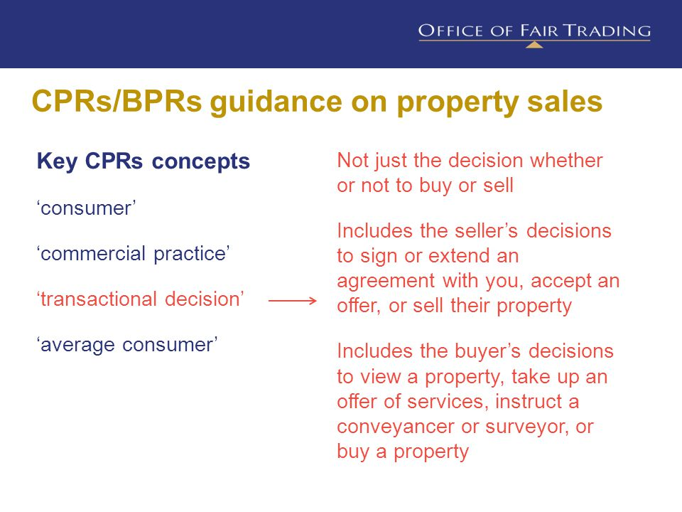 CPRs/BPRs guidance on property sales Key CPRs concepts 'consumer' 'commercial practice' 'transactional decision' 'average consumer' Not just the decision whether or not to buy or sell Includes the seller's decisions to sign or extend an agreement with you, accept an offer, or sell their property Includes the buyer's decisions to view a property, take up an offer of services, instruct a conveyancer or surveyor, or buy a property