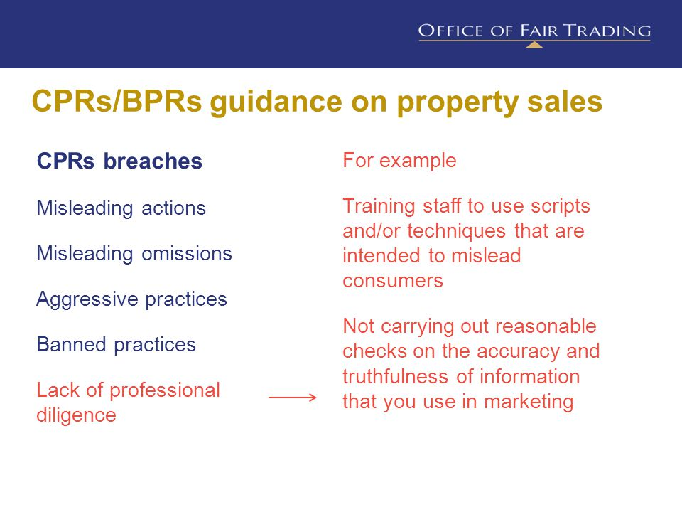 CPRs/BPRs guidance on property sales CPRs breaches Misleading actions Misleading omissions Aggressive practices Banned practices Lack of professional diligence For example Training staff to use scripts and/or techniques that are intended to mislead consumers Not carrying out reasonable checks on the accuracy and truthfulness of information that you use in marketing