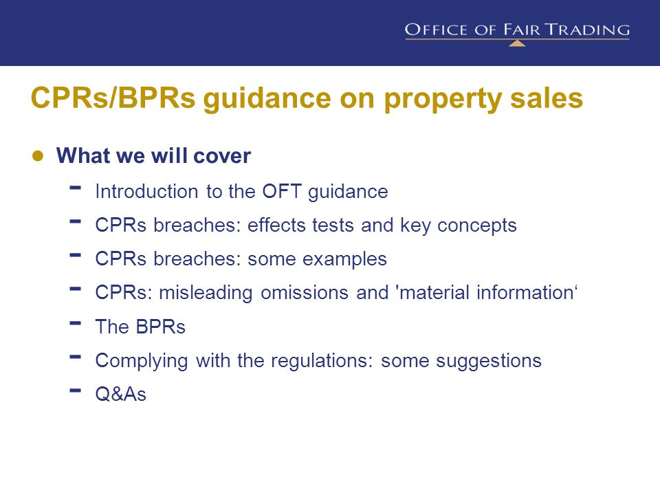 ● The guidance is on  t he Consumer Protection from Unfair Trading Regulations 2008 (CPRs), and  the Business Protection from Misleading Advertising Regulations 2008 (BPRs) ● It is aimed at 'property sales businesses'  e.g.