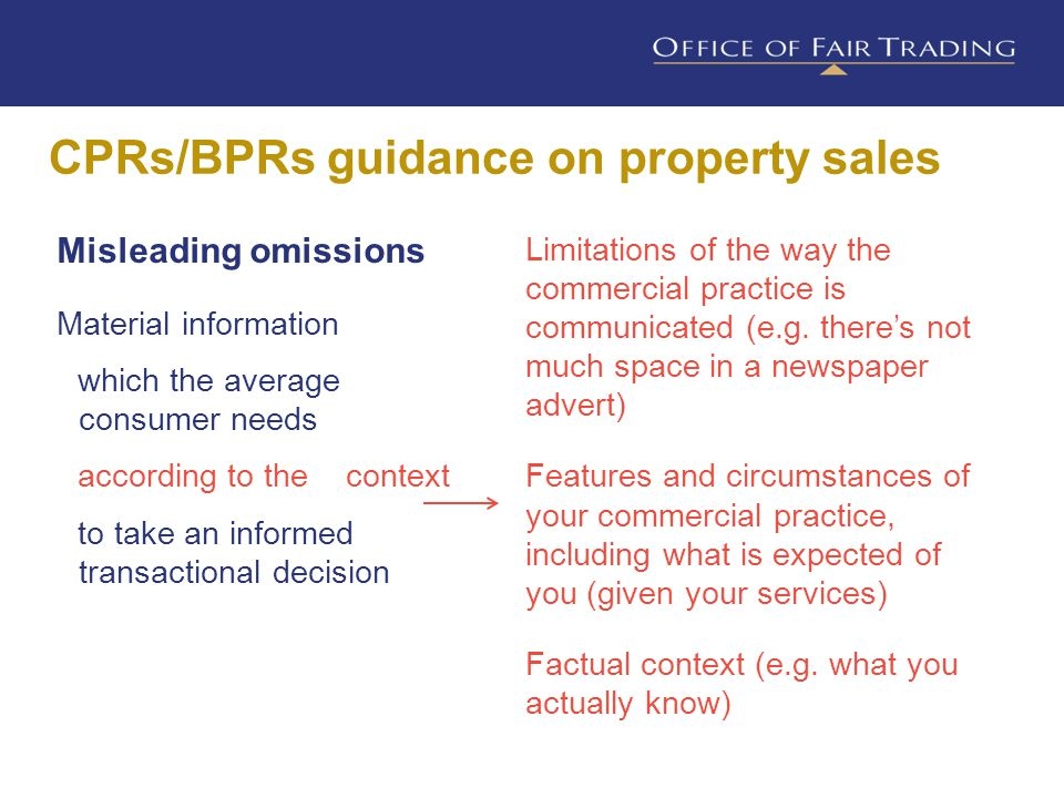 CPRs/BPRs guidance on property sales Misleading omissions Material information which the average consumer needs according to the context to take an informed transactional decision Limitations of the way the commercial practice is communicated (e.g.