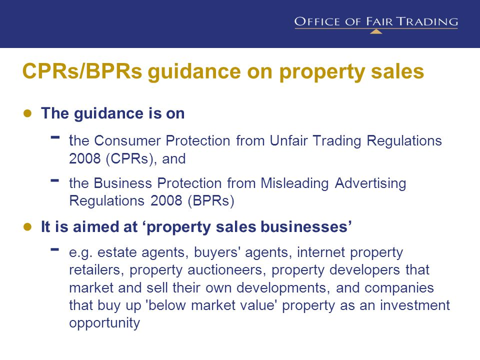 ● The guidance sets out  an overview of the regulations and the key concepts  examples of the kinds of unfair trading practices specific to property sales that may breach the regulations  steps that property sales businesses may wish to take to help them comply with the law  what happens if businesses don't comply with the regulations CPRs/BPRs guidance on property sales