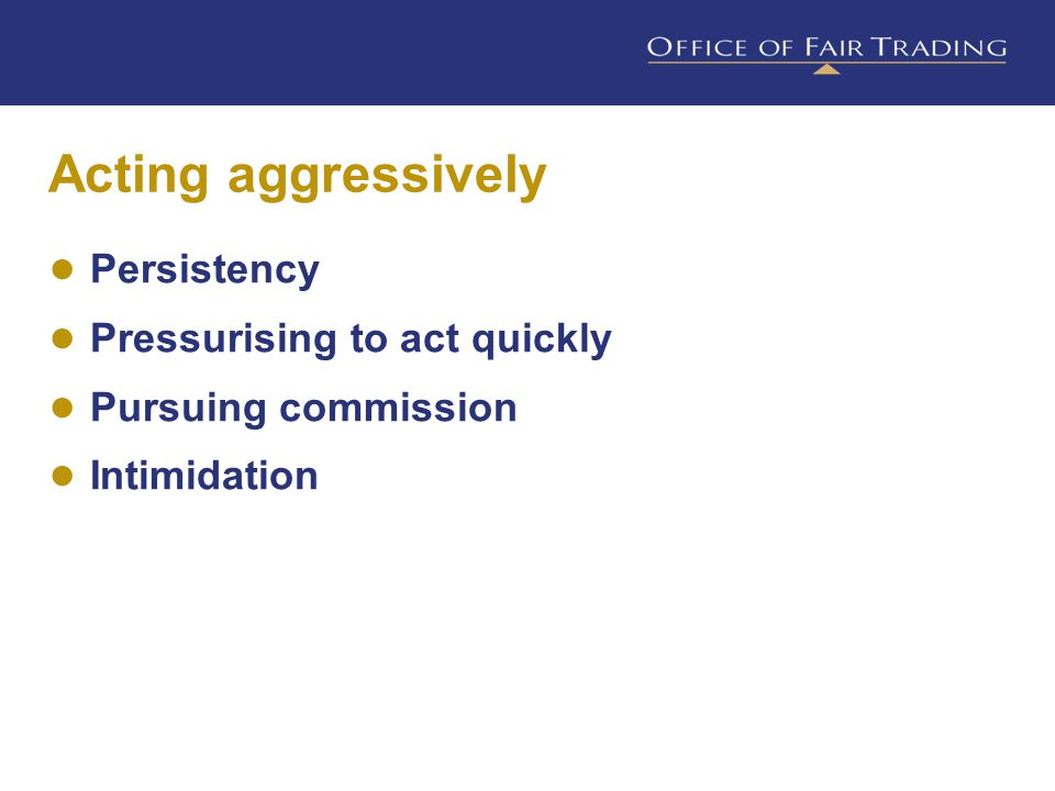 Acting aggressively ● Persistency ● Pressurising to act quickly ● Pursuing commission ● Intimidation