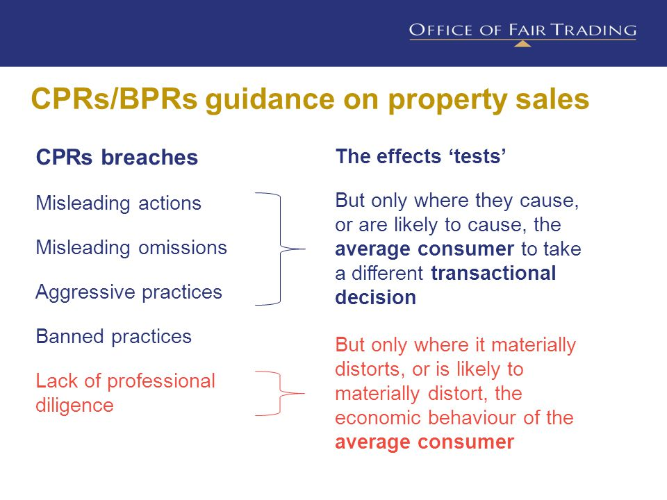 CPRs/BPRs guidance on property sales CPRs breaches Misleading actions Misleading omissions Aggressive practices Banned practices Lack of professional diligence But only where they cause, or are likely to cause, the average consumer to take a different transactional decision But only where it materially distorts, or is likely to materially distort, the economic behaviour of the average consumer The effects 'tests'