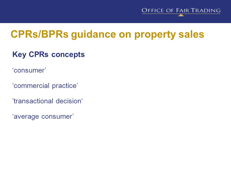 CPRs/BPRs guidance on property sales Key CPRs concepts 'consumer' 'commercial practice' 'transactional decision' 'average consumer' An individual who is acting for purposes outside their business So, providing they are acting for purposes outside their business, would include: Client Prospective client Actual buyer Prospective buyer Potential viewer
