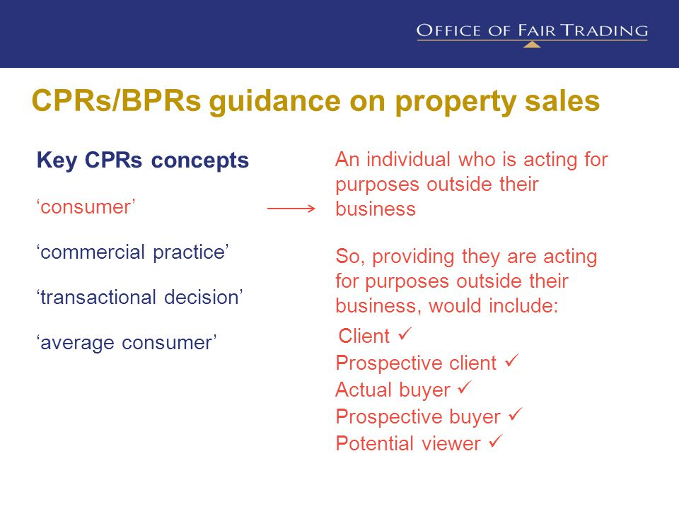 CPRs/BPRs guidance on property sales Key CPRs concepts 'consumer' 'commercial practice' 'transactional decision' 'average consumer' Basically, the whole range of your business activities that may affect consumers For example, when you: - advertise your services -offer pre-agreement advice to a client -describe property for sale -negotiate and make sales -handle complaints about your conduct
