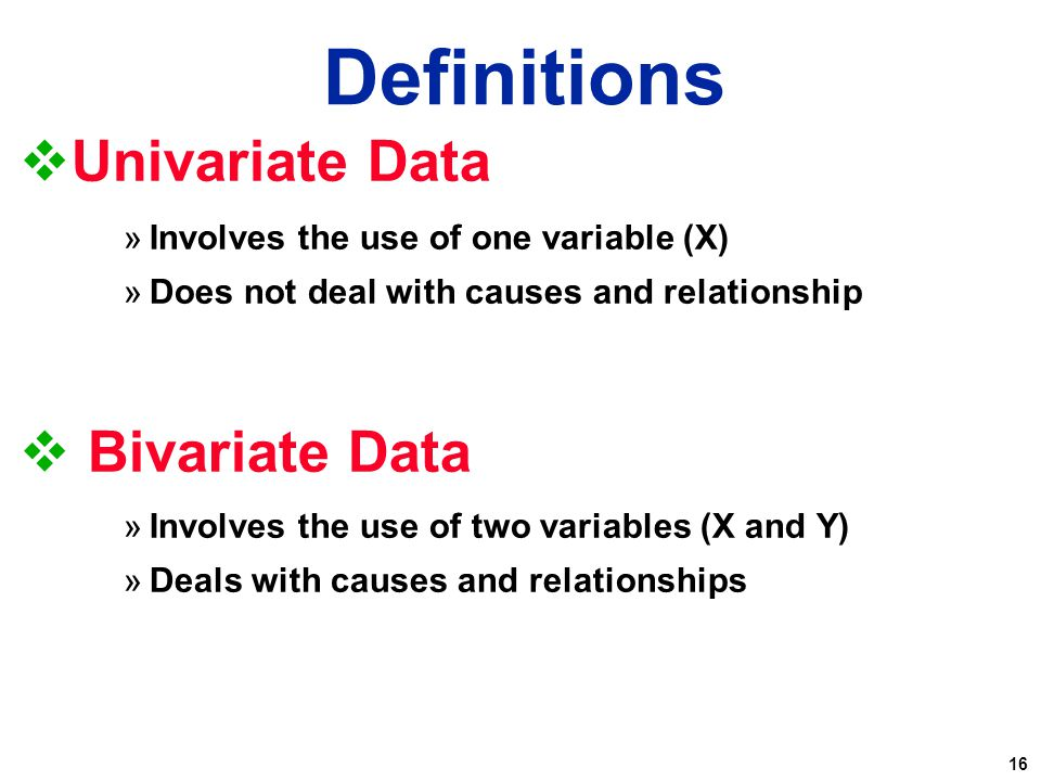 16  Univariate Data »Involves the use of one variable (X) »Does not deal with causes and relationship  Bivariate Data »Involves the use of two varia