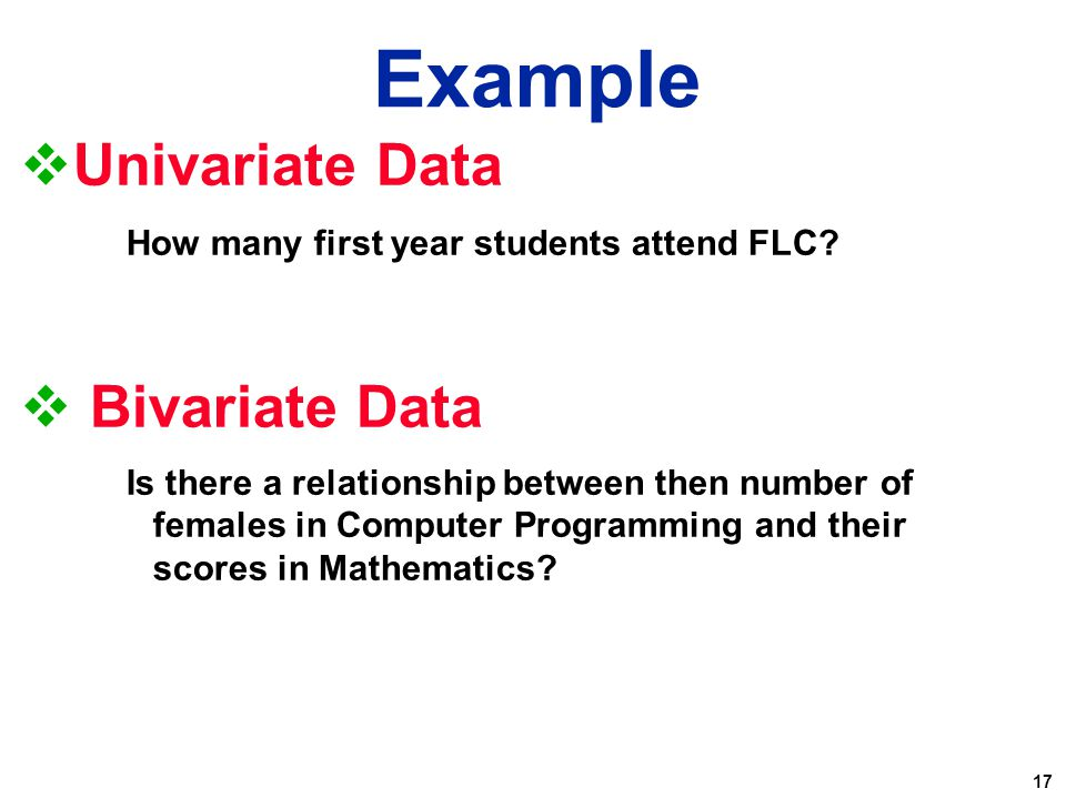 17  Univariate Data How many first year students attend FLC?  Bivariate Data Is there a relationship between then number of females in Computer Prog