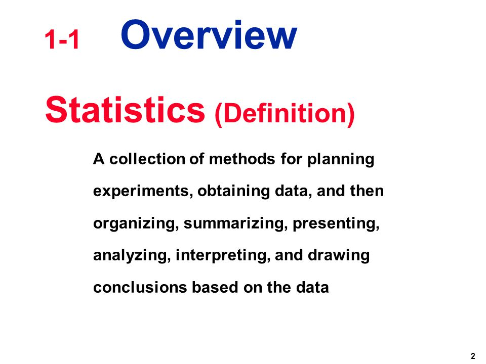 2 Statistics (Definition) A collection of methods for planning experiments, obtaining data, and then organizing, summarizing, presenting, analyzing, i