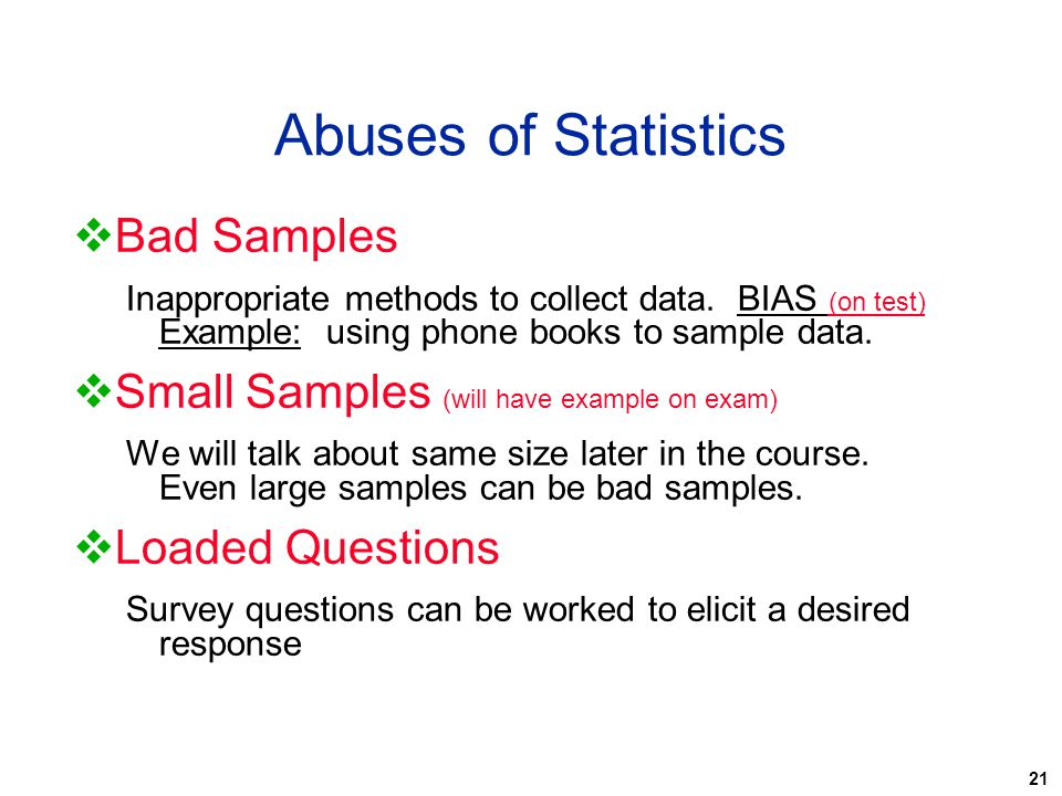 21 Abuses of Statistics  Bad Samples Inappropriate methods to collect data. BIAS (on test) Example: using phone books to sample data.  Small Samples