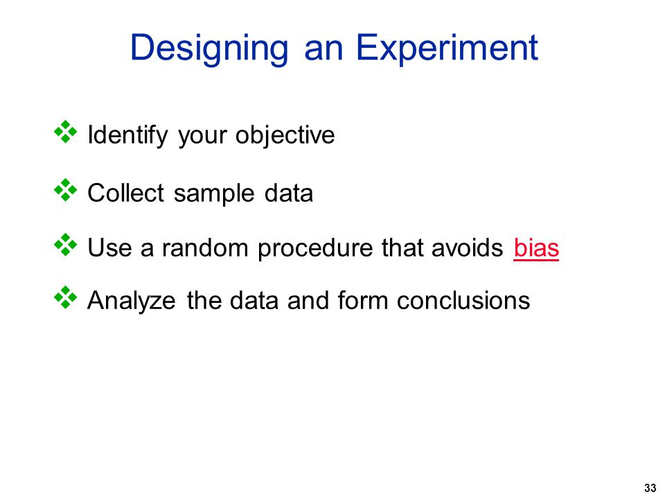 33 Designing an Experiment  Identify your objective  Collect sample data  Use a random procedure that avoids bias  Analyze the data and form concl