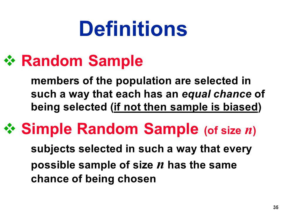 35  Random Sample members of the population are selected in such a way that each has an equal chance of being selected (if not then sample is biased)