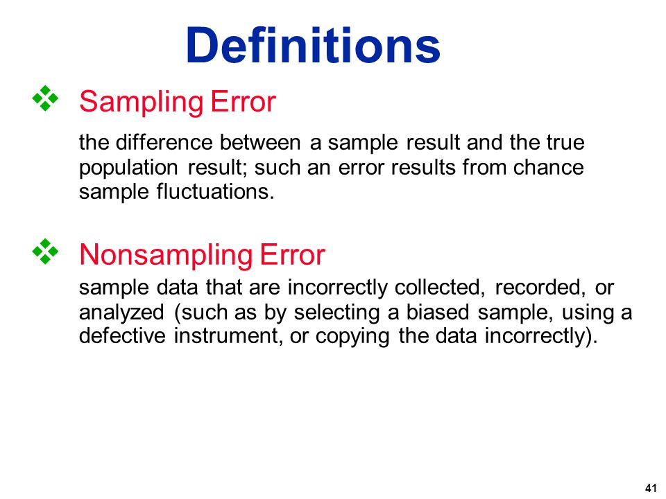 41  Sampling Error the difference between a sample result and the true population result; such an error results from chance sample fluctuations.  No