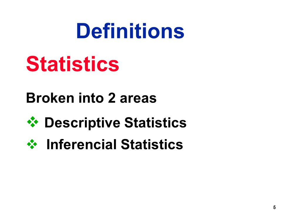 5 Statistics Broken into 2 areas  Descriptive Statistics  Inferencial Statistics Definitions