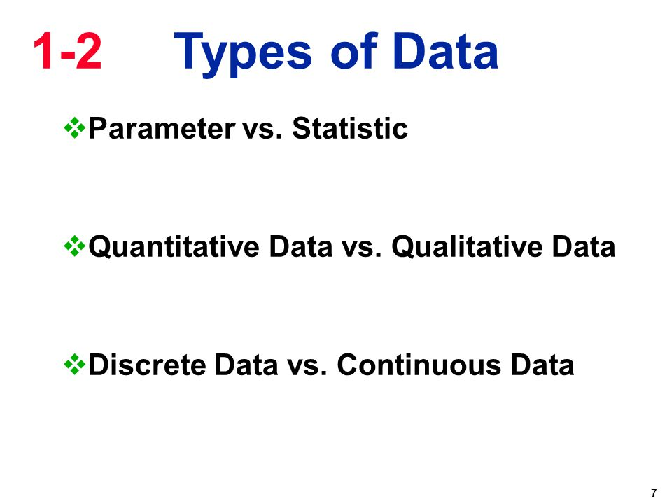 7  Parameter vs. Statistic  Quantitative Data vs. Qualitative Data  Discrete Data vs. Continuous Data 1-2 Types of Data