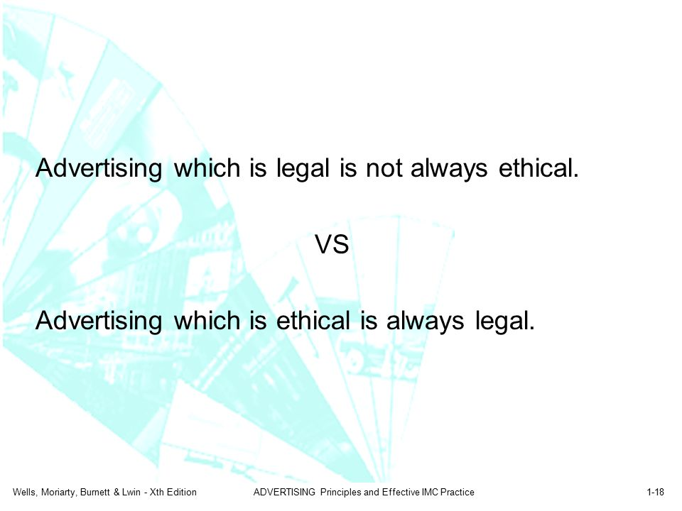 Wells, Moriarty, Burnett & Lwin - Xth EditionADVERTISING Principles and Effective IMC Practice1-18 Advertising which is legal is not always ethical. V