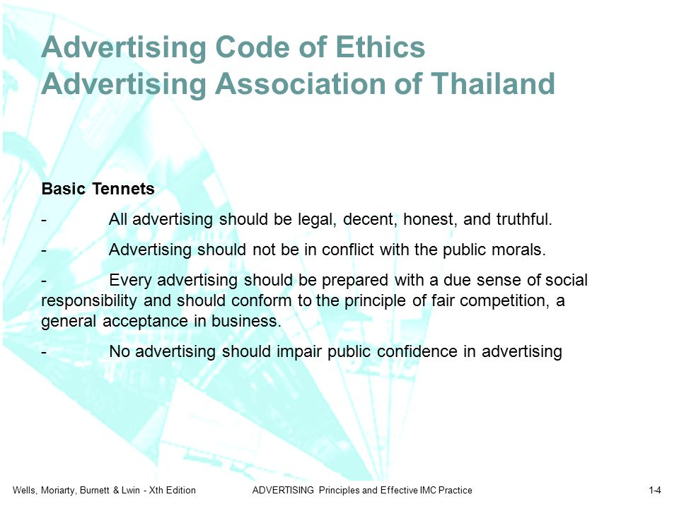 Wells, Moriarty, Burnett & Lwin - Xth EditionADVERTISING Principles and Effective IMC Practice1-4 Advertising Code of Ethics Advertising Association of Thailand Basic Tennets -All advertising should be legal, decent, honest, and truthful.