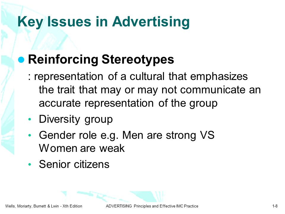 Wells, Moriarty, Burnett & Lwin - Xth EditionADVERTISING Principles and Effective IMC Practice1-8 Key Issues in Advertising Reinforcing Stereotypes : representation of a cultural that emphasizes the trait that may or may not communicate an accurate representation of the group Diversity group Gender role e.g.