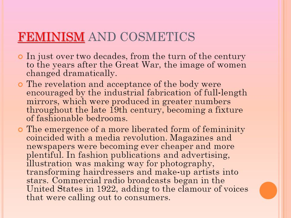 FEMINISM FEMINISM AND COSMETICS In just over two decades, from the turn of the century to the years after the Great War, the image of women changed dramatically.