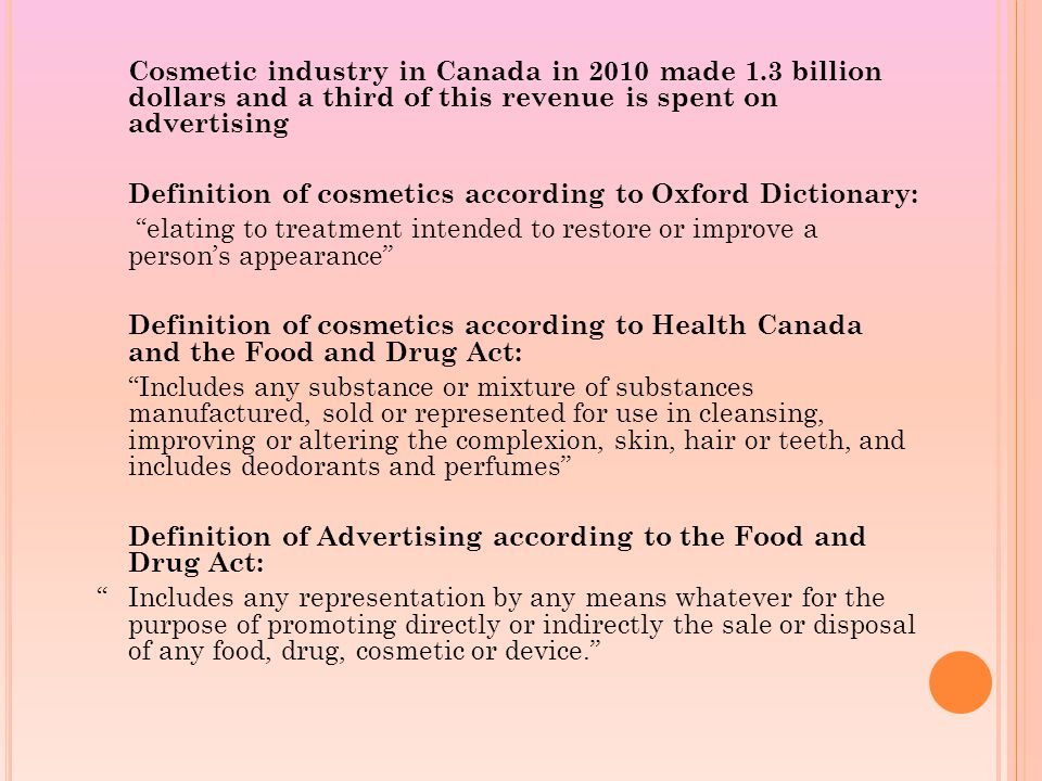 Cosmetic industry in Canada in 2010 made 1.3 billion dollars and a third of this revenue is spent on advertising Definition of cosmetics according to Oxford Dictionary: elating to treatment intended to restore or improve a person's appearance Definition of cosmetics according to Health Canada and the Food and Drug Act: Includes any substance or mixture of substances manufactured, sold or represented for use in cleansing, improving or altering the complexion, skin, hair or teeth, and includes deodorants and perfumes Definition of Advertising according to the Food and Drug Act: Includes any representation by any means whatever for the purpose of promoting directly or indirectly the sale or disposal of any food, drug, cosmetic or device.