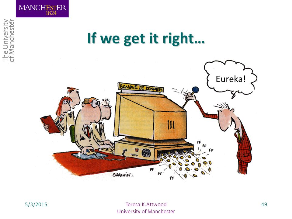 If we get it right… 5/3/201549 Eureka! Teresa K.Attwood University of Manchester