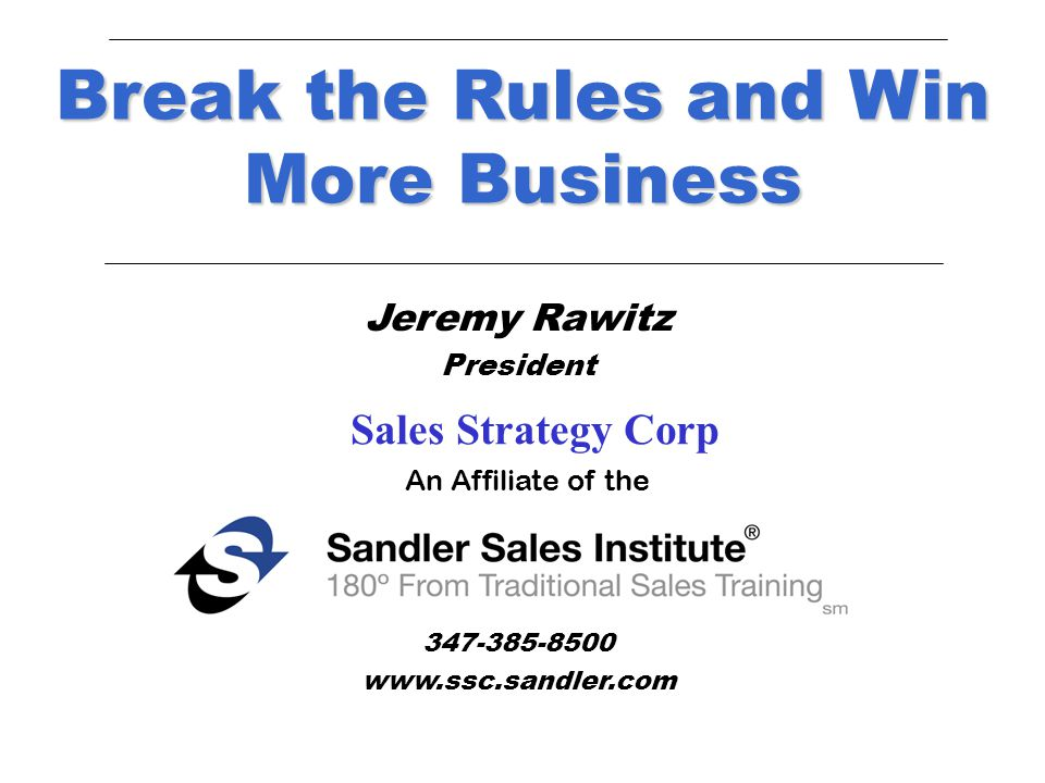 Jeremy Rawitz President New York, New York 347-385-8500 www.ssc.sandler.com Break the Rules and Win More Business An Affiliate of the Sales Strategy Corp