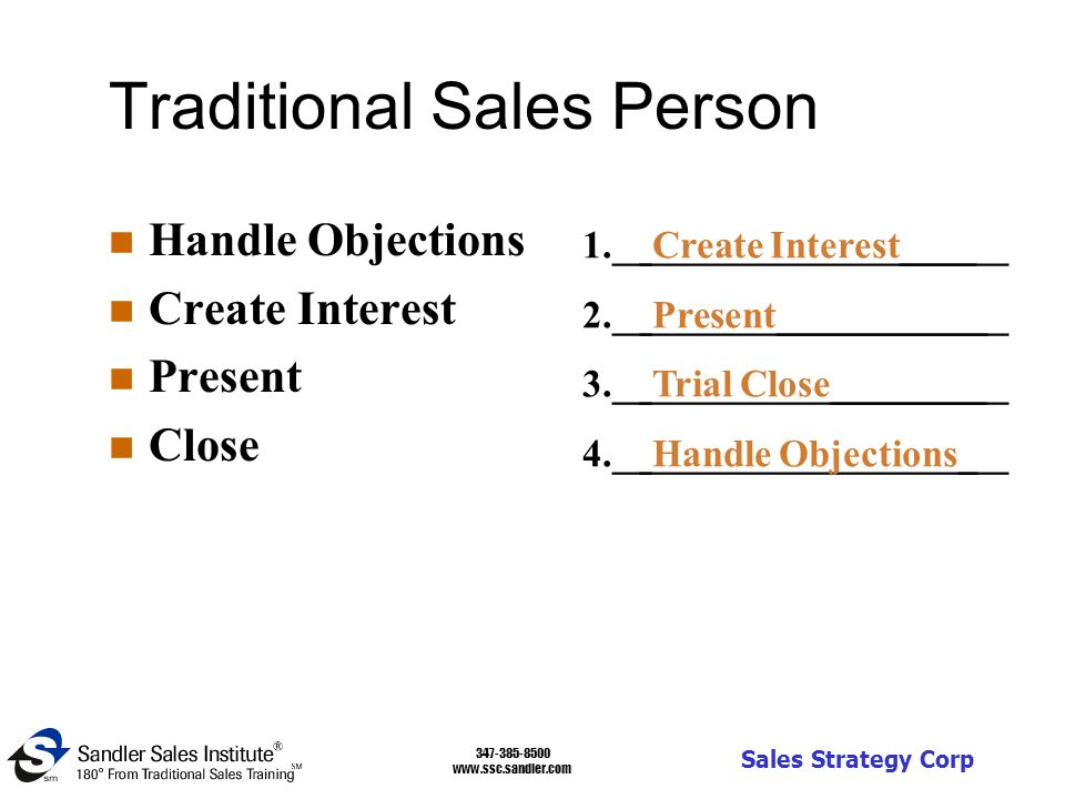 347-385-8500 www.ssc.sandler.com Sales Strategy Corp Traditional Sales Person n Handle Objections n Create Interest n Present n Close ___________________ 1.__Create Interest____ 2.__Present___________ 3.__Trial Close________ 4.__Handle Objections_