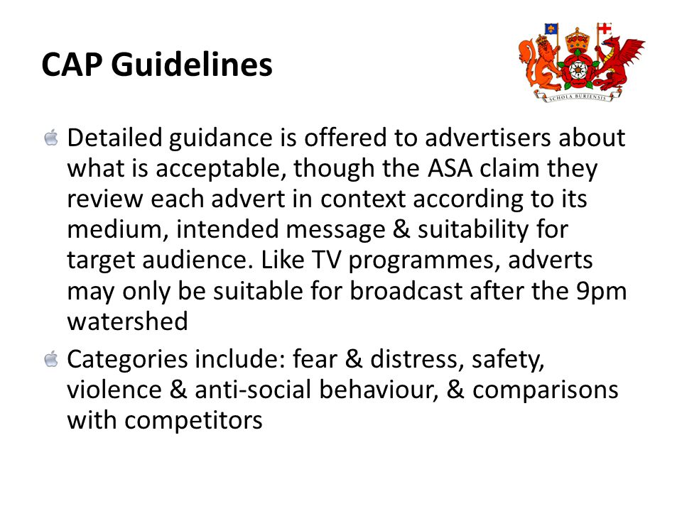 CAP Guidelines Detailed guidance is offered to advertisers about what is acceptable, though the ASA claim they review each advert in context according