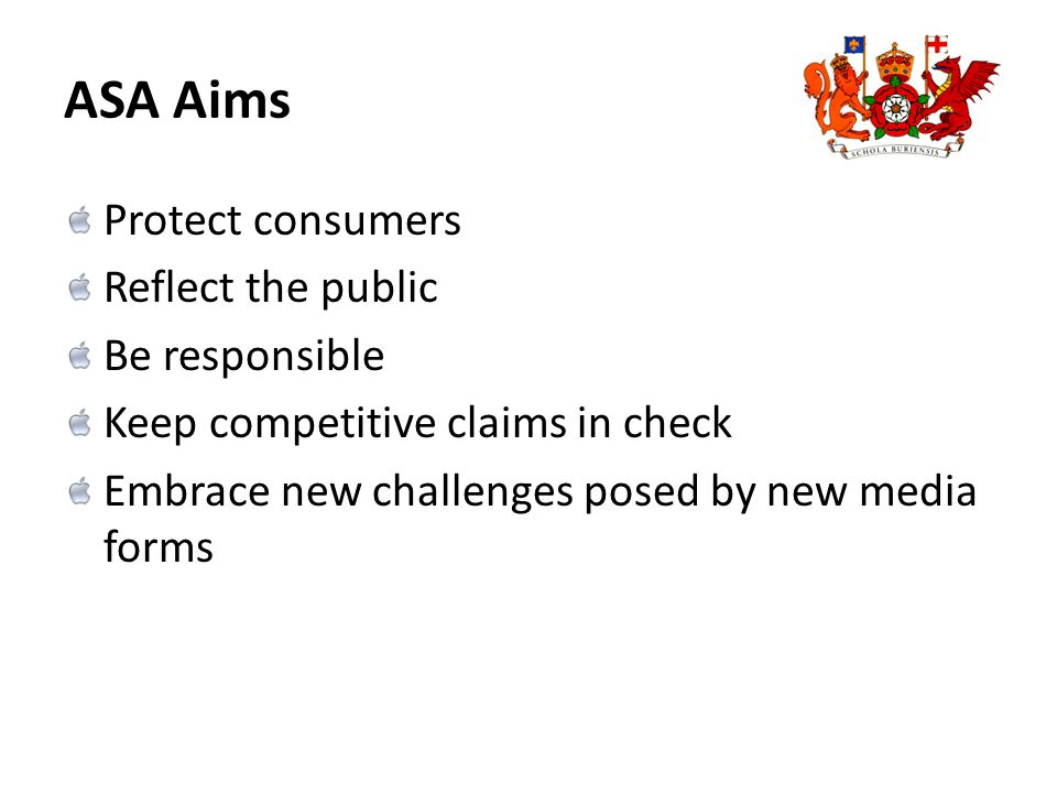 ASA Aims Protect consumers Reflect the public Be responsible Keep competitive claims in check Embrace new challenges posed by new media forms