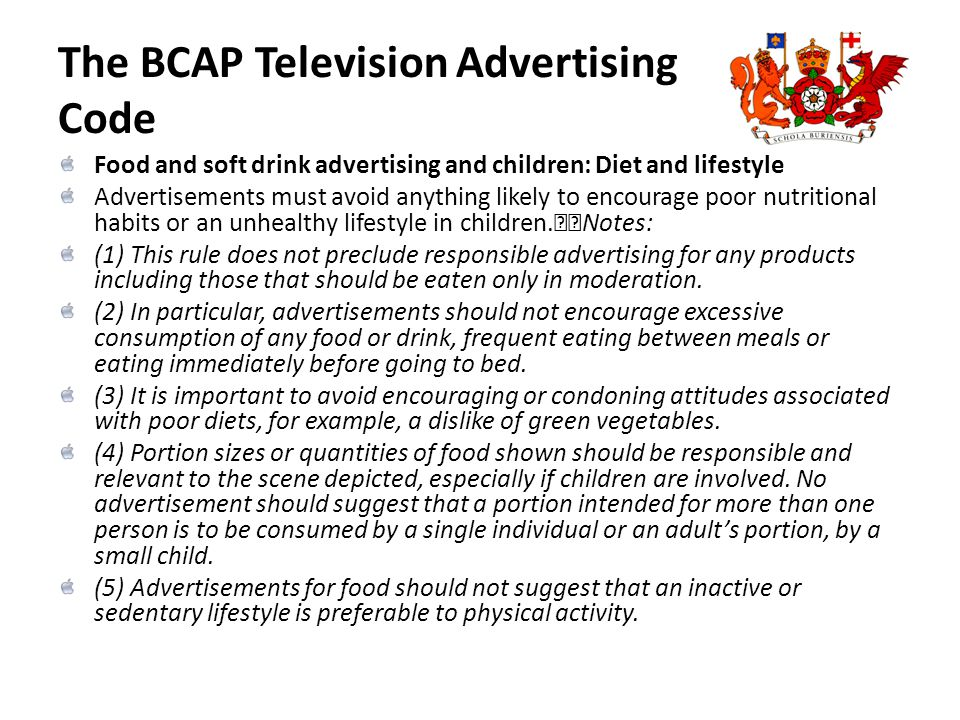 The BCAP Television Advertising Code Food and soft drink advertising and children: Diet and lifestyle Advertisements must avoid anything likely to enc