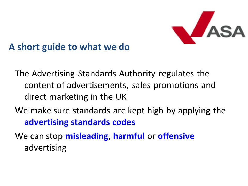The Advertising Standards Authority regulates the content of advertisements, sales promotions and direct marketing in the UK We make sure standards ar