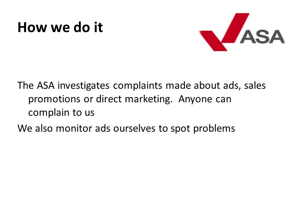 How we do it The ASA investigates complaints made about ads, sales promotions or direct marketing. Anyone can complain to us We also monitor ads ourse