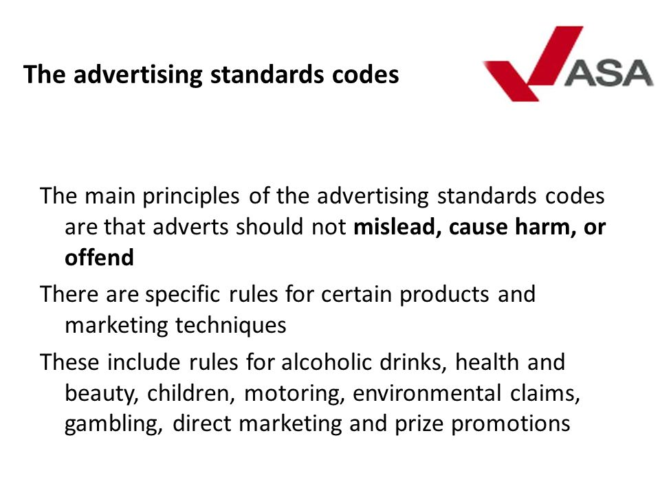 The advertising standards codes The main principles of the advertising standards codes are that adverts should not mislead, cause harm, or offend Ther