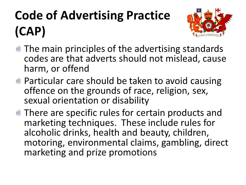 Code of Advertising Practice (CAP) The main principles of the advertising standards codes are that adverts should not mislead, cause harm, or offend P