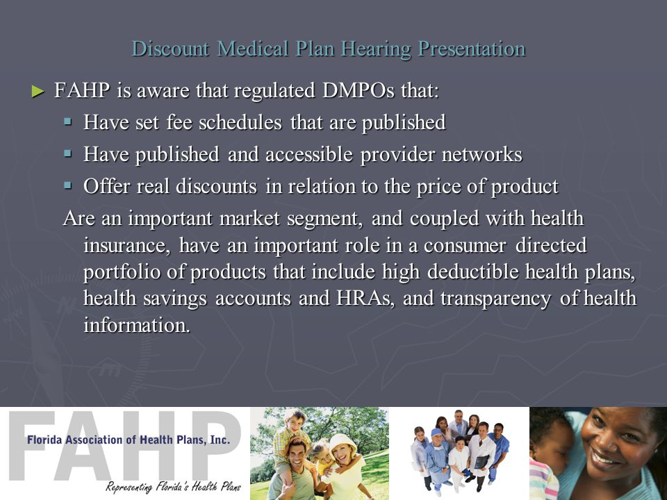 Discount Medical Plan Hearing Presentation ► FAHP is aware that regulated DMPOs that:  Have set fee schedules that are published  Have published and accessible provider networks  Offer real discounts in relation to the price of product Are an important market segment, and coupled with health insurance, have an important role in a consumer directed portfolio of products that include high deductible health plans, health savings accounts and HRAs, and transparency of health information.