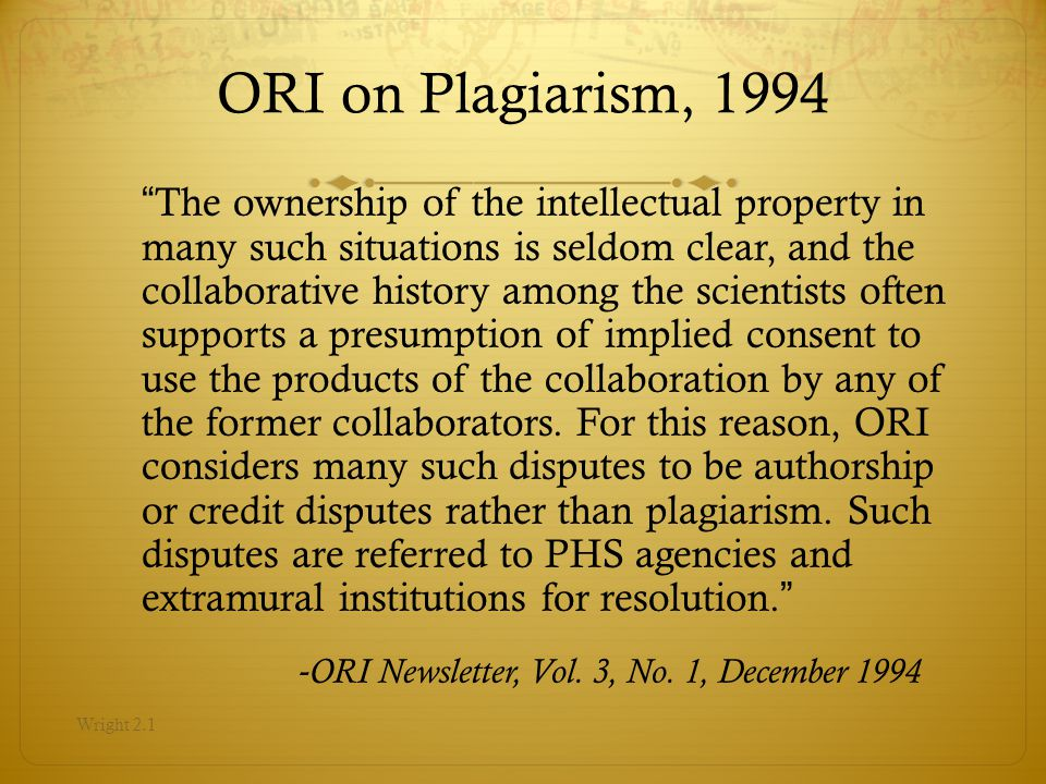 ORI on Plagiarism, 1994 The ownership of the intellectual property in many such situations is seldom clear, and the collaborative history among the scientists often supports a presumption of implied consent to use the products of the collaboration by any of the former collaborators.