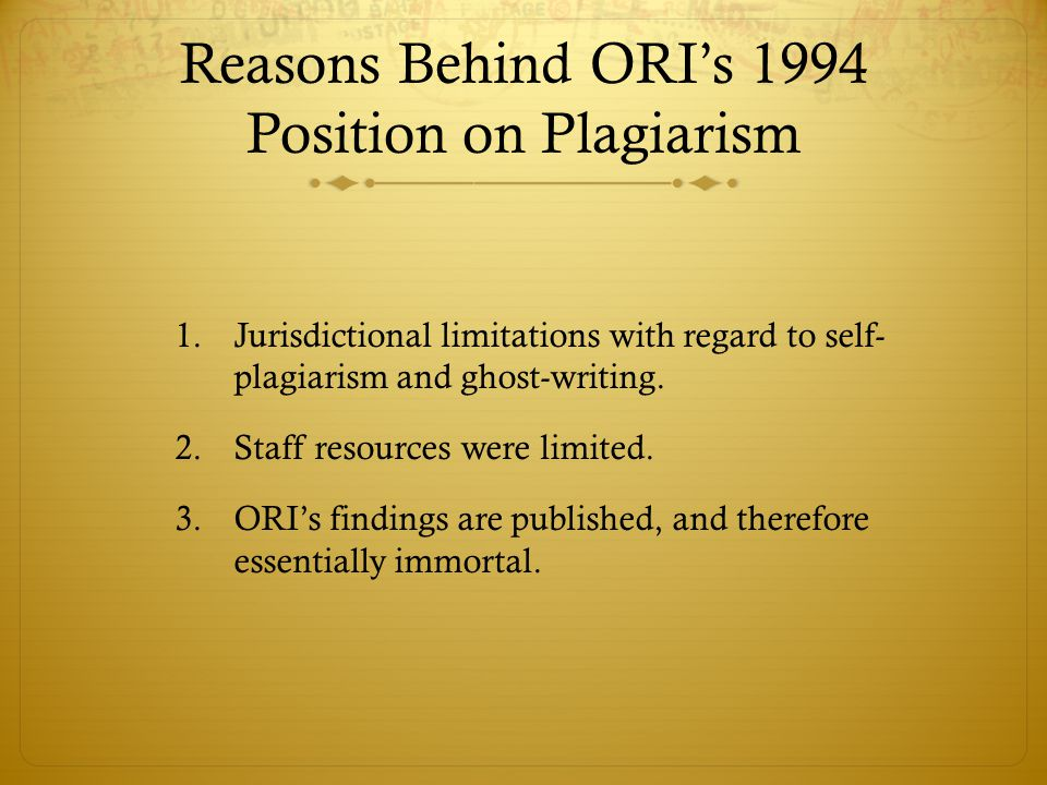 Reasons Behind ORI's 1994 Position on Plagiarism 1.Jurisdictional limitations with regard to self- plagiarism and ghost-writing.