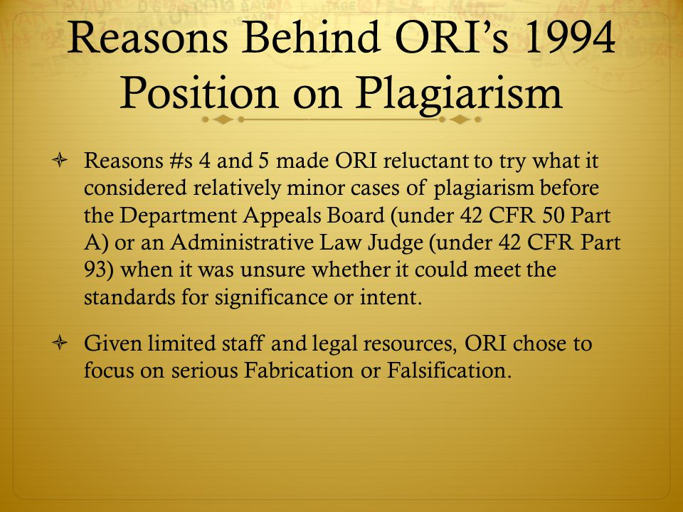 Reasons Behind ORI's 1994 Position on Plagiarism  Reasons #s 4 and 5 made ORI reluctant to try what it considered relatively minor cases of plagiarism before the Department Appeals Board (under 42 CFR 50 Part A) or an Administrative Law Judge (under 42 CFR Part 93) when it was unsure whether it could meet the standards for significance or intent.