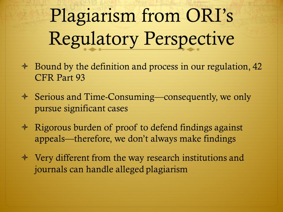 Plagiarism from ORI's Regulatory Perspective  Bound by the definition and process in our regulation, 42 CFR Part 93  Serious and Time-Consuming—consequently, we only pursue significant cases  Rigorous burden of proof to defend findings against appeals—therefore, we don't always make findings  Very different from the way research institutions and journals can handle alleged plagiarism